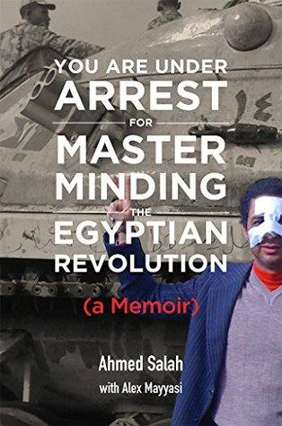 You Are Under Arrest for Masterminding the Egyptian Revolution: A Memoir