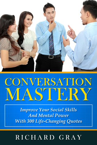 Conversation Mastery: Improve Your Social Skills And Mental Power With 300 Life-Changing Quotes