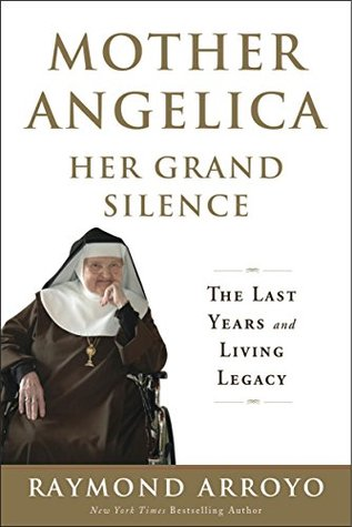 Ebook Mother Angelica Her Grand Silence: The Last Years and Living Legacy by Raymond Arroyo read!