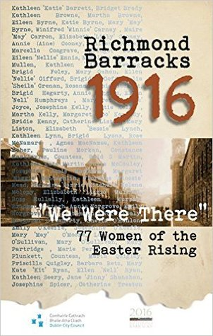 """Richmond Barracks 1916: """"We were there"""": 77 women of the Easter Rising"""