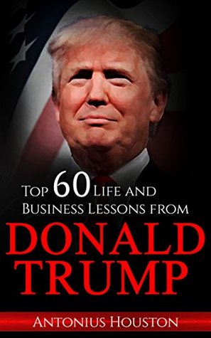 Donald Trump: Top 60 Life and Business Lessons from Donald Trump