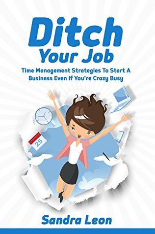 Ditch Your Job: Time Management Strategies To Start A Business Even If You Are Crazy Busy (Time Mangement)