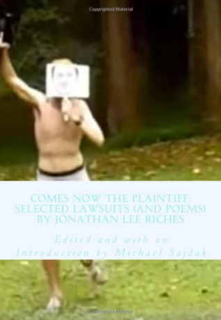 Comes Now the Plaintiff: Selected Lawsuits (and Poems) by Jonathan Lee Riches