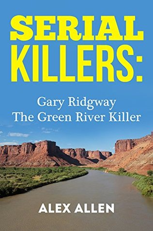Serial Killers: Gary Ridgway The Green River Killer (Serial Killers, Murder, Murderers, True Crime, Horror, Gore Book 1)