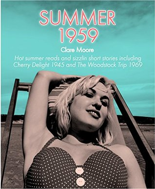 Summer 1959: Hot Summer Reads and Sizzling Short Stories Including Cherry Delight 1945 and The Woodstock Trip 1969