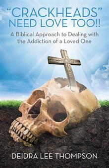 Crackheads Need Love Too: A Biblical Approach to Dealing with the Addiction of a Loved One