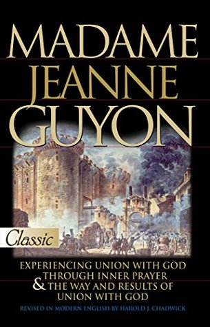 Madame Jeanne Guyon: Experiencing Union with God through Prayer and The Way and Results of Union with God