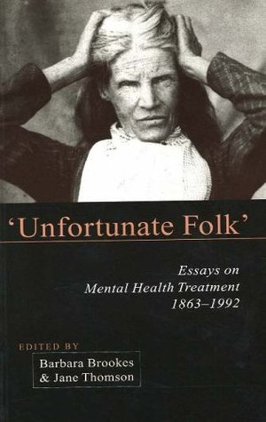 Unfortunate Folks: Essays on Mental Health Treatment, 1863-1992
