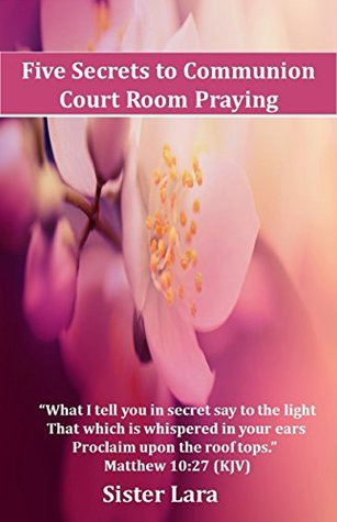 Five Secrets to Communion Court Room Praying Teach Me to Pray With Christ Online School of Prayer: Grace Has Provided All Things According to The Living ... With Christ-Online School of Prayer Book 1)