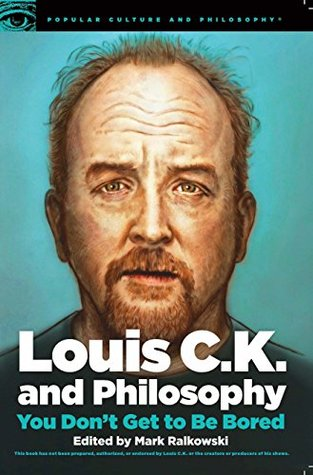 Louis C.K. and Philosophy: You Don't Get to Be Bored (Popular Culture and Philosophy Book 99)