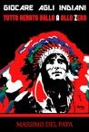 Giocare agli indiani. Tutto Renato dalla A allo Zero by Massimo Del Papa