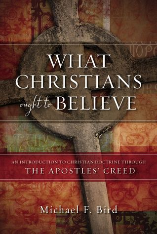 What Christians Ought to Believe by Michael F. Bird