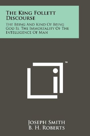 The King Follett Discourse: The Being And Kind Of Being God Is, The Immortality Of The Intelligence Of Man