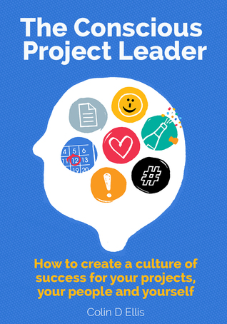 The Conscious Project Leader: How to Create a Culture of Success for your Projects, your People and Yourself
