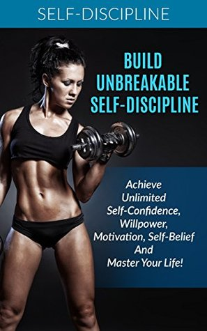 Self-Discipline: Achieve Unbreakable Self-Discipline: How To Build Confidence, Willpower, Motivation, Self-Belief And Master Your Life!: Self control, ... Self-Confidence, Self-esteem, Organizing)