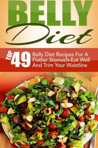 Belly Diet: Top 49 Belly Diet Recipes For A Flatter Stomach-Eat Well And Trim Your Waistline