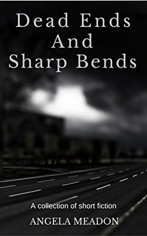 Dead Ends and Sharp Bends: A Collection of Short Fiction