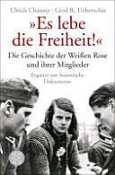 """Es lebe die Freiheit!"""": Die Geschichte der Weißen Rose und ihrer Mitglieder in Dokumenten und Berichten"""