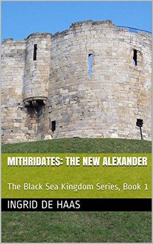 Mithridates: The New Alexander: The Black Sea Kingdom Series, Book 1