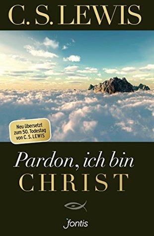 Pardon, ich bin Christ: Neu übersetzt zum 50. Todestag von C. S. Lewis