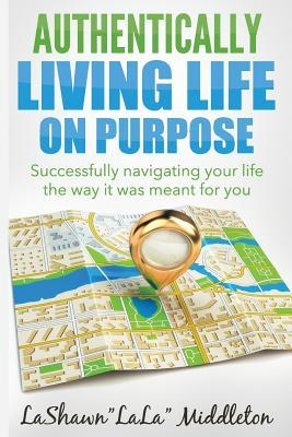 Livres gratuits à télécharger sur ordinateur Authentically Living Life on Purpose: Successfully Navigating Your Life the Way It Was Meant for You PDB 0990310922