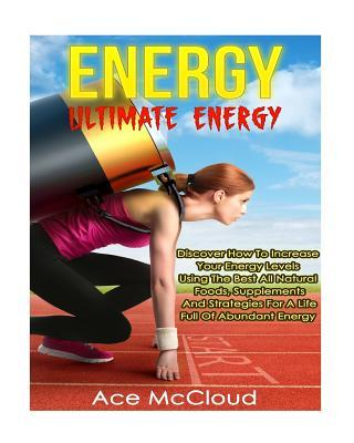 Energy: Ultimate Energy- Discover How to Increase Your Energy Levels Using the Best All Natural Foods, Supplements and Strategies for a Life Full of Abundant Energy