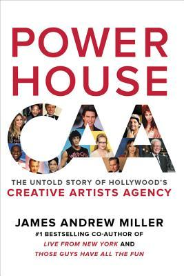 Powerhouse: The Untold Story of Hollywood's Creative Artists Agency by James Andrew Miller