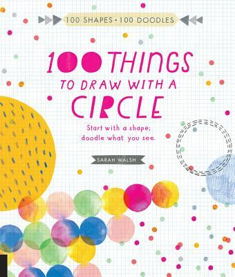 100 Things to Draw With a Circle: Start with a shape, doodle what you see.