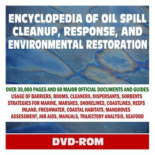 Encyclopedia of Oil Spill Cleanup, Response, and Environmental Restoration - Official Guides and Manuals on Containment, Countermeasures, and Cleanup for Coastlines, Marshes, Wildlife