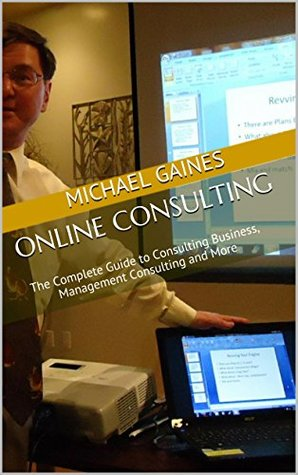 Online Consulting: The Complete Guide to Consulting Business, Management Consulting and More