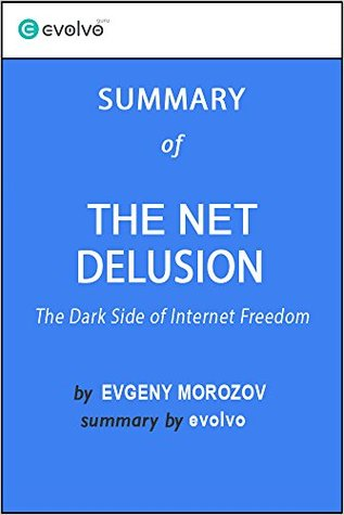 The Net Delusion: Summary of the Key Ideas - Original Book by Evgeny Morozov: The Dark Side of Internet Freedom