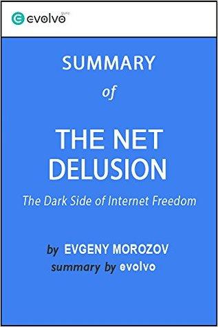 The Net Delusion: Summary of the Key Ideas - Original Book by Evgeny Morozov: The Dark Side of Internet Freedom