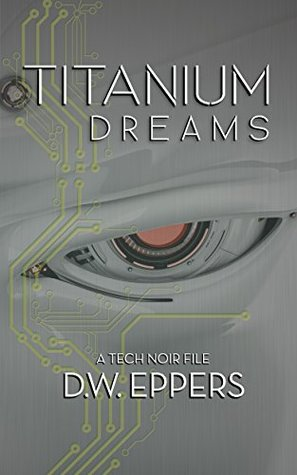 Titanium dreams: a tech noir file by D.W. Eppers