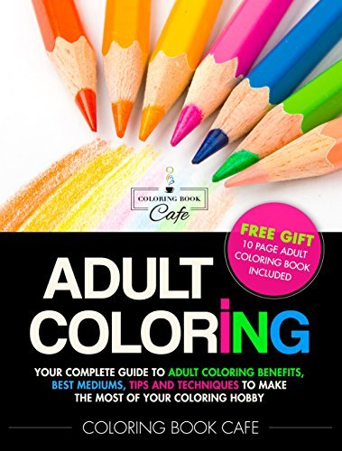Adult Coloring: Your Complete Guide to Adult Coloring Benefits, Best Mediums, Tips and Techniques to Make the Most of Your Coloring Hobby