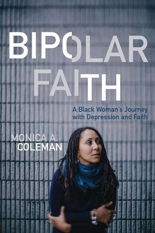Bipolar faith: a black woman's journey with depression and faith by Monica A. Coleman