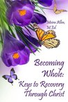 Becoming Whole: Keys to Recovery Through Christ