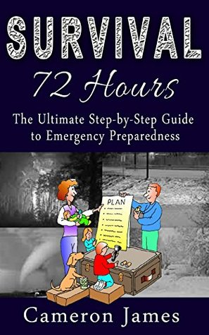 Survival - 72 Hours: The Ultimate Step by Step guide to Emergency Preparedness (Survival 72 Hours Book 1)