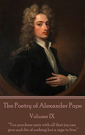 """The Poetry of Alexander Pope - Volume IX: """"You purchase pain with all that joy can give and die of nothing but a rage to live."""""""