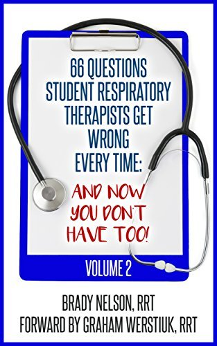 Respiratory Therapy: 66 Test Questions Student Respiratory Therapists Get Wrong Every Time: (Volume 2 of 2): Now You Don't Have Too! (Respiratory Therapy Board Exam Preparation)