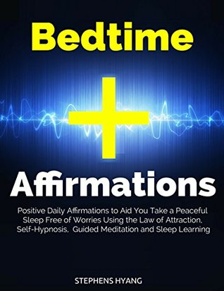 Bedtime Affirmations: Positive Daily Affirmations to Aid You Take a Peaceful Sleep Free of Worries Using the Law of Attraction, Self-Hypnosis, Guided Meditation and Sleep Learning