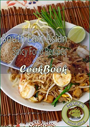 South East Asian Spicy Food Recipes: 101. Delicious, Nutritious, Low Budget, Mouth watering South East Asian Spicy Food Recipes Cookbook