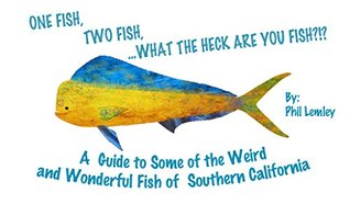 ONE FISH, TWO FISH, ...WHAT THE HECK ARE YOU FISH?!?: A Guide to Some of the Weird and Wonderful Fish of Southern California