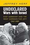 Undeclared Wars with Israel: East Germany and the West German Far Left, 1967-1989