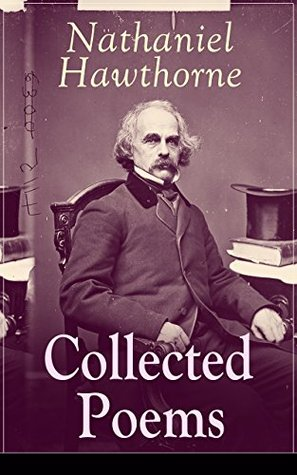 "Collected Poems of Nathaniel Hawthorne: Selected Poetry of the Renowned American Author of ""The Scarlet Letter"", ""The House of the Seven Gables"" and ""Twice-Told ... with Biography and Poems by Other Authors"