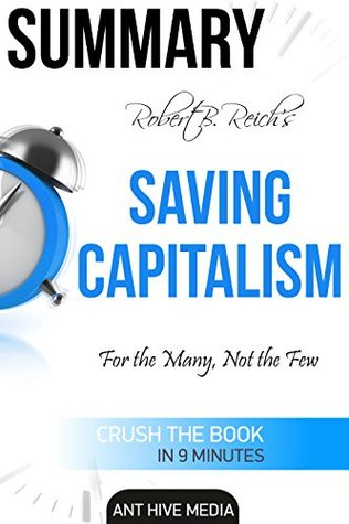 Summary Robert B. Reich's Saving Capitalism: For the Many, Not the Few