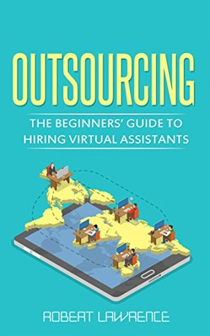 Outsourcing: The Beginners' Guide to Hiring Virtual Assistants