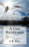 A life Redeemed by J R Pitts