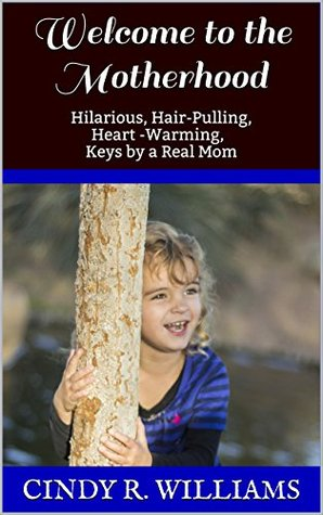 Welcome to the Motherhood: Hilarious, Hair-Pulling, Heart -Warming, Keys by a Real Mom