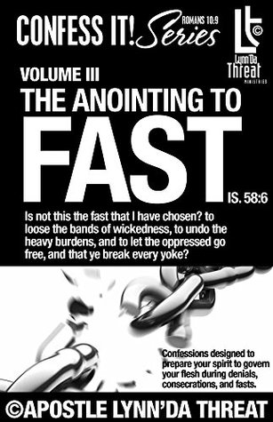 The Anointing to Fast©: Confessions designed to prepare your spirit to govern your flesh during denials, consecrations, and fasts. (Confess It! Series Book 3)