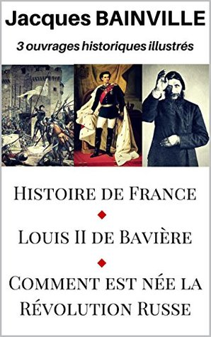 Histoire de France (édition illustrée- 220 illustrations), suivi de Louis II de Bavière (illustré) et Comment est née la Révolution Russe (illustré)